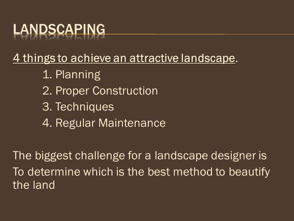 4 things to achieve an attractive landscape 4 things to achieve an attractive landscape. 1. Planning 2. Proper Construction 3. Techniques 4. Regular M