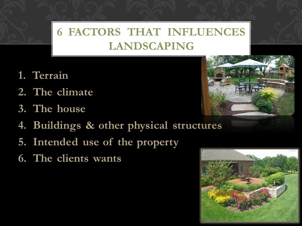 1. Terrain 2. The climate 3. The house 4. Buildings & other physical structures 5. Intended use of the property 6. The clients wants 6 FACTORS THAT IN