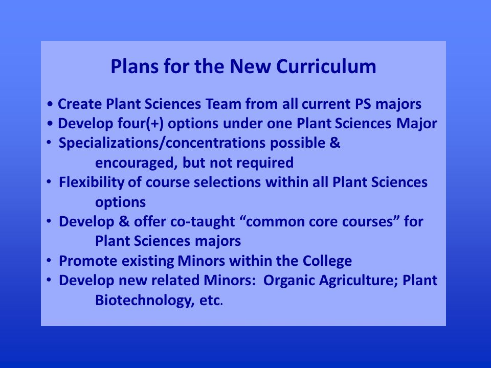 Plans for the New Curriculum Create Plant Sciences Team from all current PS majors Develop four(+) options under one Plant Sciences Major Specializations/concentrations possible & encouraged, but not required Flexibility of course selections within all Plant Sciences options Develop & offer co-taught common core courses for Plant Sciences majors Promote existing Minors within the College Develop new related Minors: Organic Agriculture; Plant Biotechnology, etc.