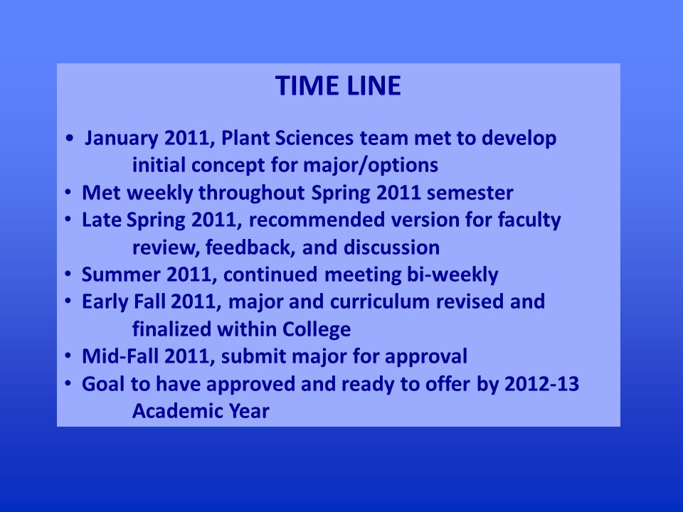 TIME LINE January 2011, Plant Sciences team met to develop initial concept for major/options Met weekly throughout Spring 2011 semester Late Spring 2011, recommended version for faculty review, feedback, and discussion Summer 2011, continued meeting bi-weekly Early Fall 2011, major and curriculum revised and finalized within College Mid-Fall 2011, submit major for approval Goal to have approved and ready to offer by 2012-13 Academic Year