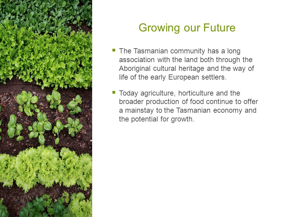 Growing our Future  The Tasmanian community has a long association with the land both through the Aboriginal cultural heritage and the way of life of the early European settlers.