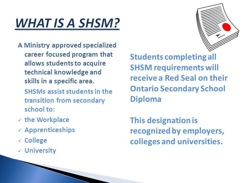 A Ministry approved specialized career focused program that allows students to acquire technical knowledge and skills in a specific area. SHSMs assist