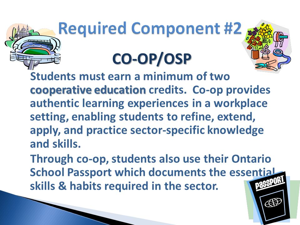 CO-OP/OSP cooperative education Students must earn a minimum of two cooperative education credits. Co-op provides authentic learning experiences in a