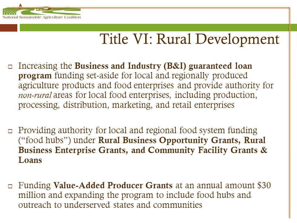 Title VI: Rural Development  Increasing the Business and Industry (B&I) guaranteed loan program funding set-aside for local and regionally produced agriculture products and food enterprises and provide authority for non-rural areas for local food enterprises, including production, processing, distribution, marketing, and retail enterprises  Providing authority for local and regional food system funding ( food hubs ) under Rural Business Opportunity Grants, Rural Business Enterprise Grants, and Community Facility Grants & Loans  Funding Value-Added Producer Grants at an annual amount $30 million and expanding the program to include food hubs and outreach to underserved states and communities