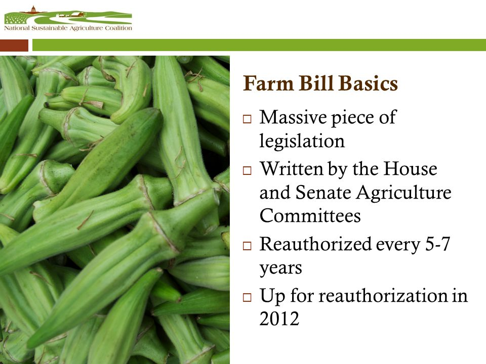 Farm Bill Basics  Massive piece of legislation  Written by the House and Senate Agriculture Committees  Reauthorized every 5-7 years  Up for reauthorization in 2012