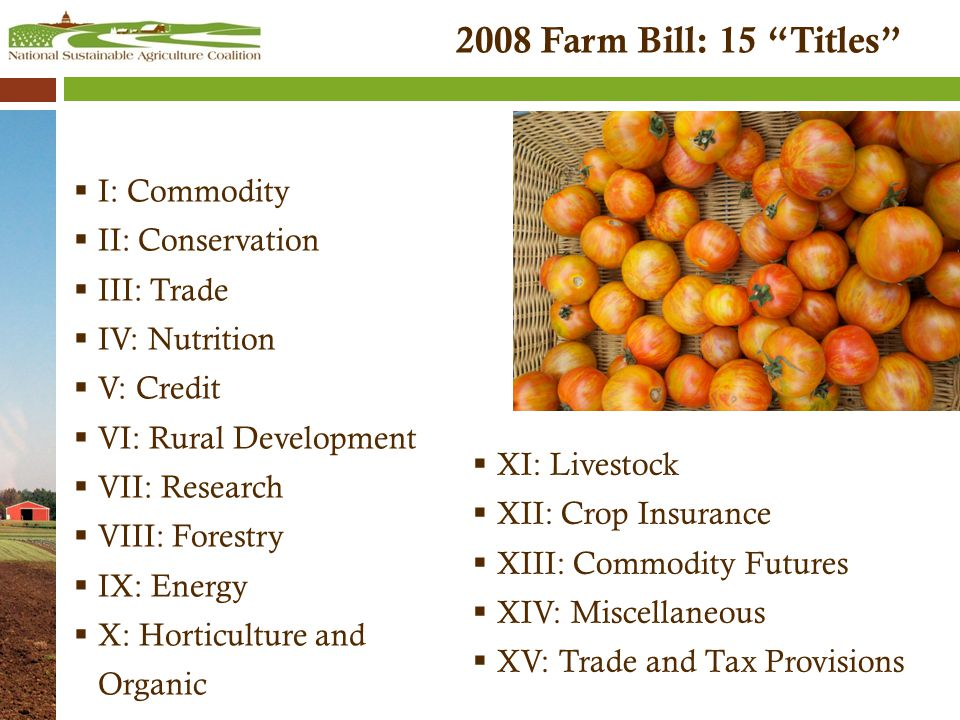 2008 Farm Bill: 15 Titles  I: Commodity  II: Conservation  III: Trade  IV: Nutrition  V: Credit  VI: Rural Development  VII: Research  VIII: Forestry  IX: Energy  X: Horticulture and Organic  XI: Livestock  XII: Crop Insurance  XIII: Commodity Futures  XIV: Miscellaneous  XV: Trade and Tax Provisions