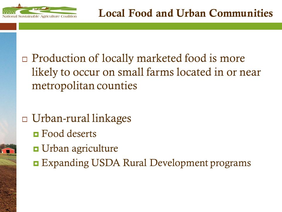 Local Food and Urban Communities  Production of locally marketed food is more likely to occur on small farms located in or near metropolitan counties  Urban-rural linkages  Food deserts  Urban agriculture  Expanding USDA Rural Development programs