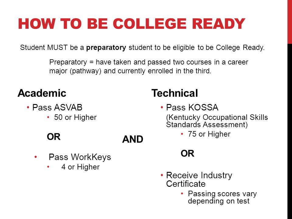 HOW TO BE COLLEGE READY Academic Pass ASVAB 50 or Higher OR Pass WorkKeys 4 or Higher Technical Pass KOSSA (Kentucky Occupational Skills Standards Assessment) 75 or Higher OR Receive Industry Certificate Passing scores vary depending on test AND Student MUST be a preparatory student to be eligible to be College Ready.