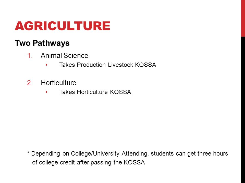 AGRICULTURE Two Pathways 1.Animal Science Takes Production Livestock KOSSA 2.Horticulture Takes Horticulture KOSSA * Depending on College/University Attending, students can get three hours of college credit after passing the KOSSA