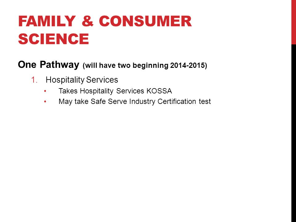 FAMILY & CONSUMER SCIENCE One Pathway (will have two beginning 2014-2015) 1.Hospitality Services Takes Hospitality Services KOSSA May take Safe Serve Industry Certification test