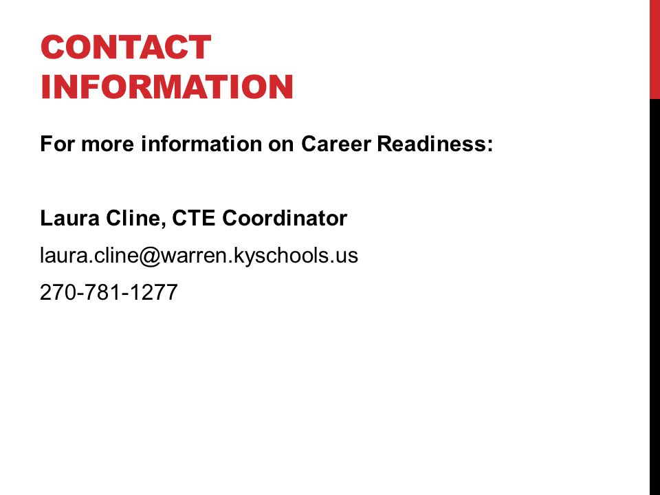 CONTACT INFORMATION For more information on Career Readiness: Laura Cline, CTE Coordinator laura.cline@warren.kyschools.us 270-781-1277