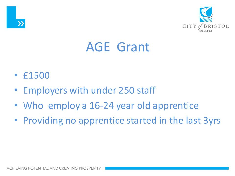 AGE Grant £1500 Employers with under 250 staff Who employ a 16-24 year old apprentice Providing no apprentice started in the last 3yrs