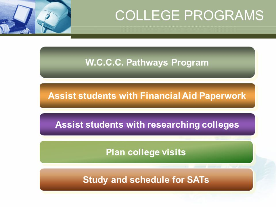COLLEGE PROGRAMS W.C.C.C. Pathways Program Assist students with Financial Aid Paperwork Assist students with researching colleges Plan college visits