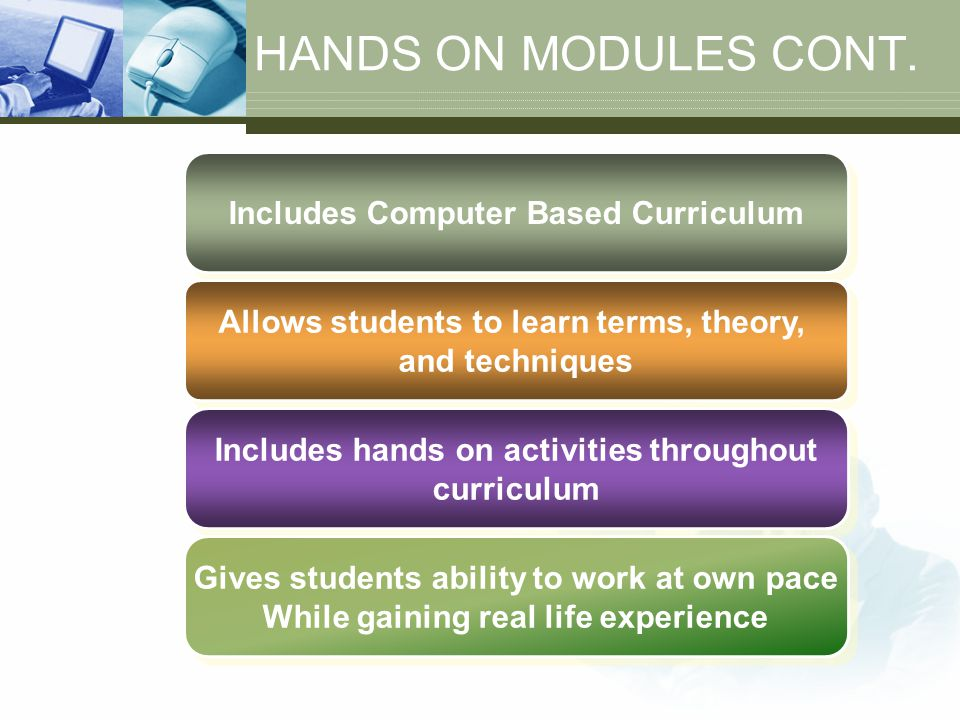 HANDS ON MODULES CONT. Includes Computer Based Curriculum Allows students to learn terms, theory, and techniques Allows students to learn terms, theor