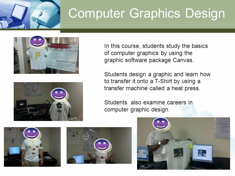 Computer Graphics Design In this course, students study the basics of computer graphics by using the graphic software package Canvas. Students design