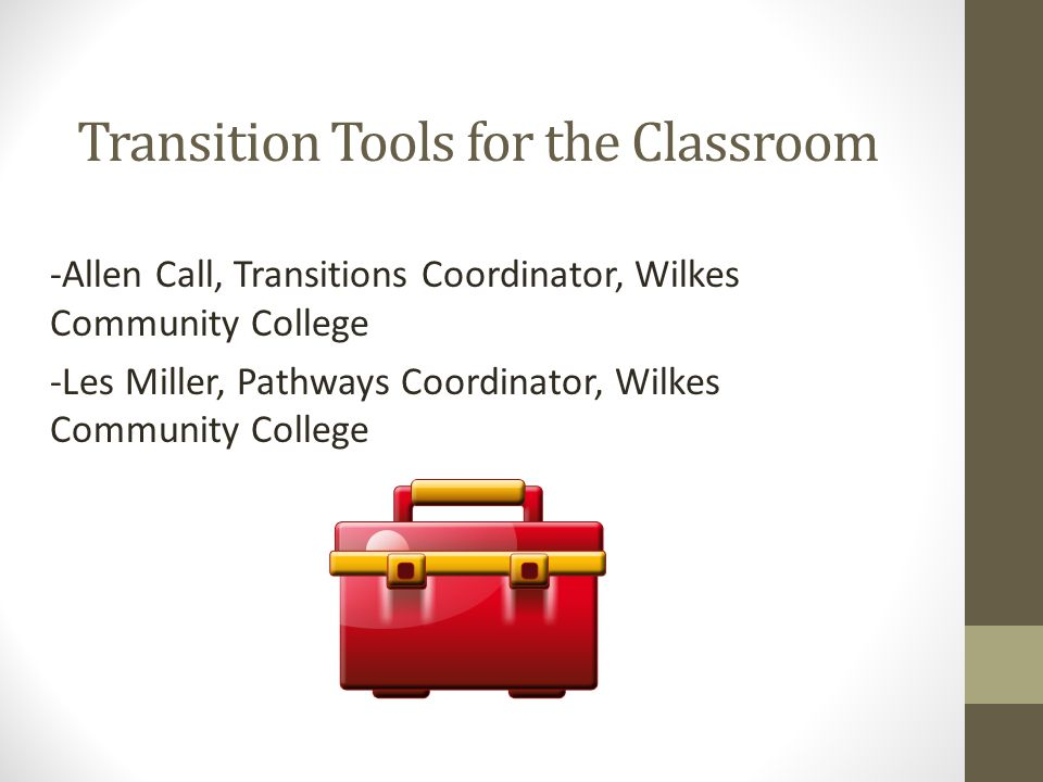Transition Tools for the Classroom -Allen Call, Transitions Coordinator, Wilkes Community College -Les Miller, Pathways Coordinator, Wilkes Community College
