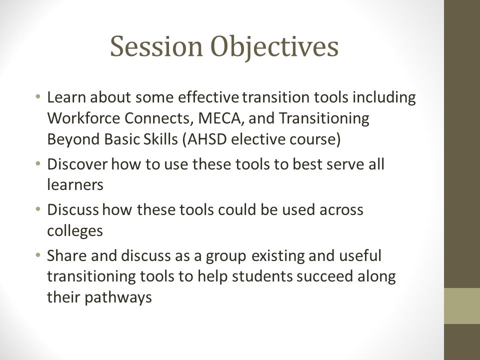 Session Objectives Learn about some effective transition tools including Workforce Connects, MECA, and Transitioning Beyond Basic Skills (AHSD elective course) Discover how to use these tools to best serve all learners Discuss how these tools could be used across colleges Share and discuss as a group existing and useful transitioning tools to help students succeed along their pathways