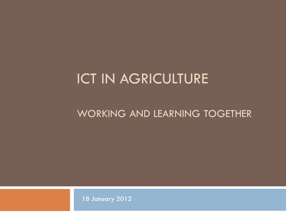 ICT IN AGRICULTURE WORKING AND LEARNING TOGETHER 18 January 2012