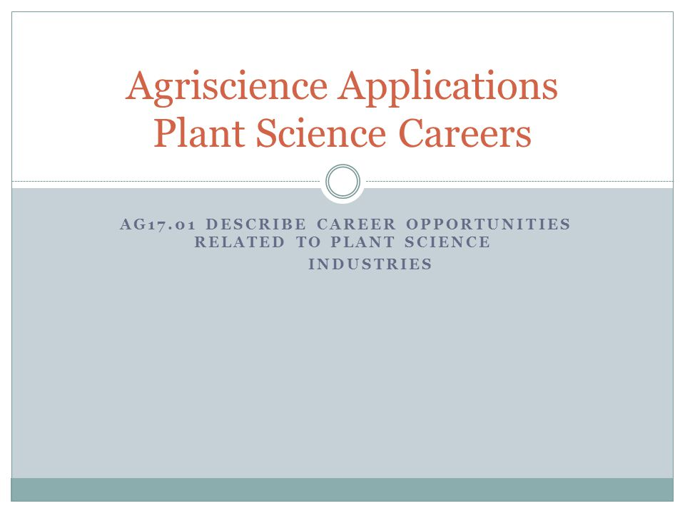 AG17.01 DESCRIBE CAREER OPPORTUNITIES RELATED TO PLANT SCIENCE INDUSTRIES Agriscience Applications Plant Science Careers