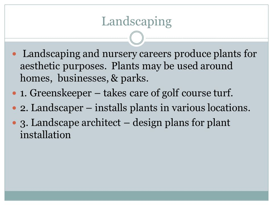 Landscaping Landscaping and nursery careers produce plants for aesthetic purposes. Plants may be used around homes, businesses, & parks. 1. Greenskeep
