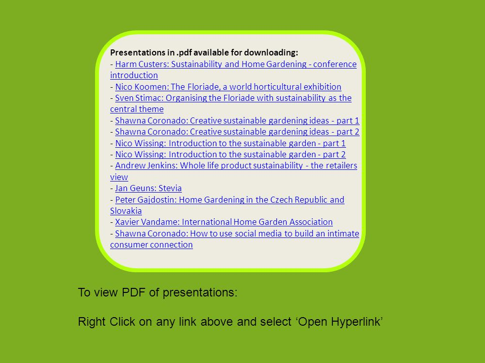Presentations in.pdf available for downloading: - Harm Custers: Sustainability and Home Gardening - conference introduction - Nico Koomen: The Floriade, a world horticultural exhibition - Sven Stimac: Organising the Floriade with sustainability as the central theme - Shawna Coronado: Creative sustainable gardening ideas - part 1 - Shawna Coronado: Creative sustainable gardening ideas - part 2 - Nico Wissing: Introduction to the sustainable garden - part 1 - Nico Wissing: Introduction to the sustainable garden - part 2 - Andrew Jenkins: Whole life product sustainability - the retailers view - Jan Geuns: Stevia - Peter Gajdostin: Home Gardening in the Czech Republic and Slovakia - Xavier Vandame: International Home Garden Association - Shawna Coronado: How to use social media to build an intimate consumer connectionHarm Custers: Sustainability and Home Gardening - conference introductionNico Koomen: The Floriade, a world horticultural exhibitionSven Stimac: Organising the Floriade with sustainability as the central themeShawna Coronado: Creative sustainable gardening ideas - part 1Shawna Coronado: Creative sustainable gardening ideas - part 2Nico Wissing: Introduction to the sustainable garden - part 1Nico Wissing: Introduction to the sustainable garden - part 2Andrew Jenkins: Whole life product sustainability - the retailers viewJan Geuns: SteviaPeter Gajdostin: Home Gardening in the Czech Republic and SlovakiaXavier Vandame: International Home Garden AssociationShawna Coronado: How to use social media to build an intimate consumer connection To view PDF of presentations: Right Click on any link above and select 'Open Hyperlink'