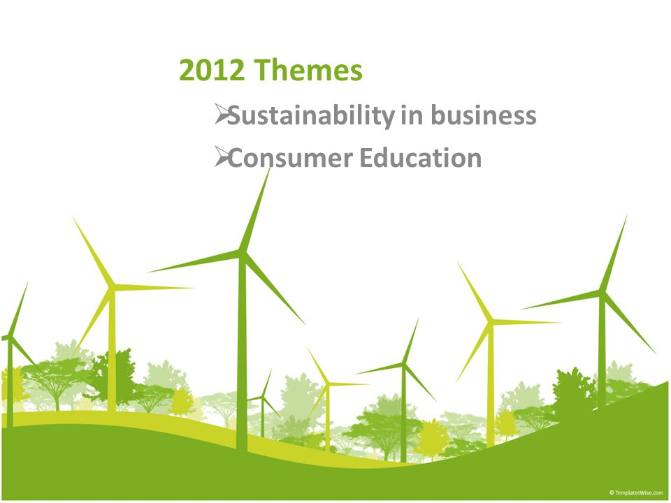 2012 Themes  Sustainability in business  Consumer Education