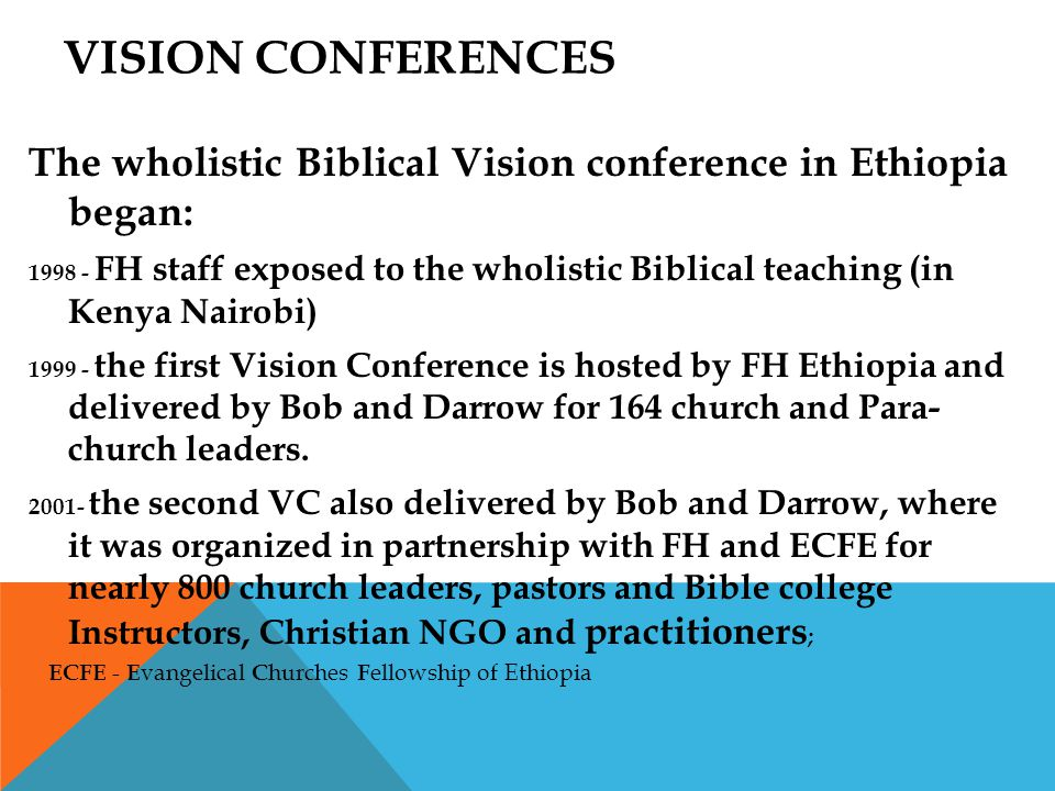 VISION CONFERENCES The wholistic Biblical Vision conference in Ethiopia began: 1998 - FH staff exposed to the wholistic Biblical teaching (in Kenya Nairobi) 1999 - the first Vision Conference is hosted by FH Ethiopia and delivered by Bob and Darrow for 164 church and Para- church leaders.