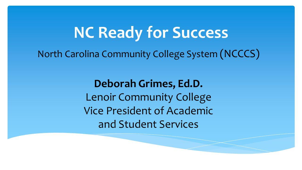 NC Ready for Success North Carolina Community College System (NCCCS) Deborah Grimes, Ed.D. Lenoir Community College Vice President of Academic and Stu