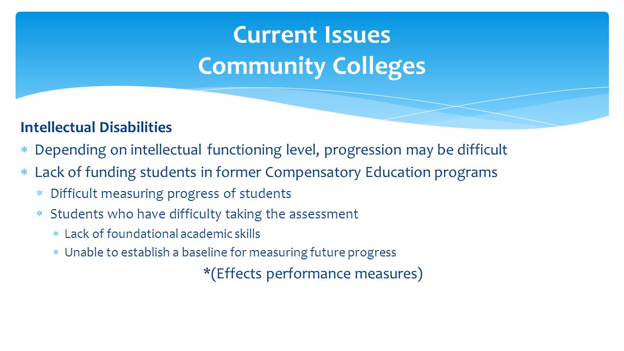 Intellectual Disabilities  Depending on intellectual functioning level, progression may be difficult  Lack of funding students in former Compensatory Education programs  Difficult measuring progress of students  Students who have difficulty taking the assessment  Lack of foundational academic skills  Unable to establish a baseline for measuring future progress *(Effects performance measures) Current Issues Community Colleges