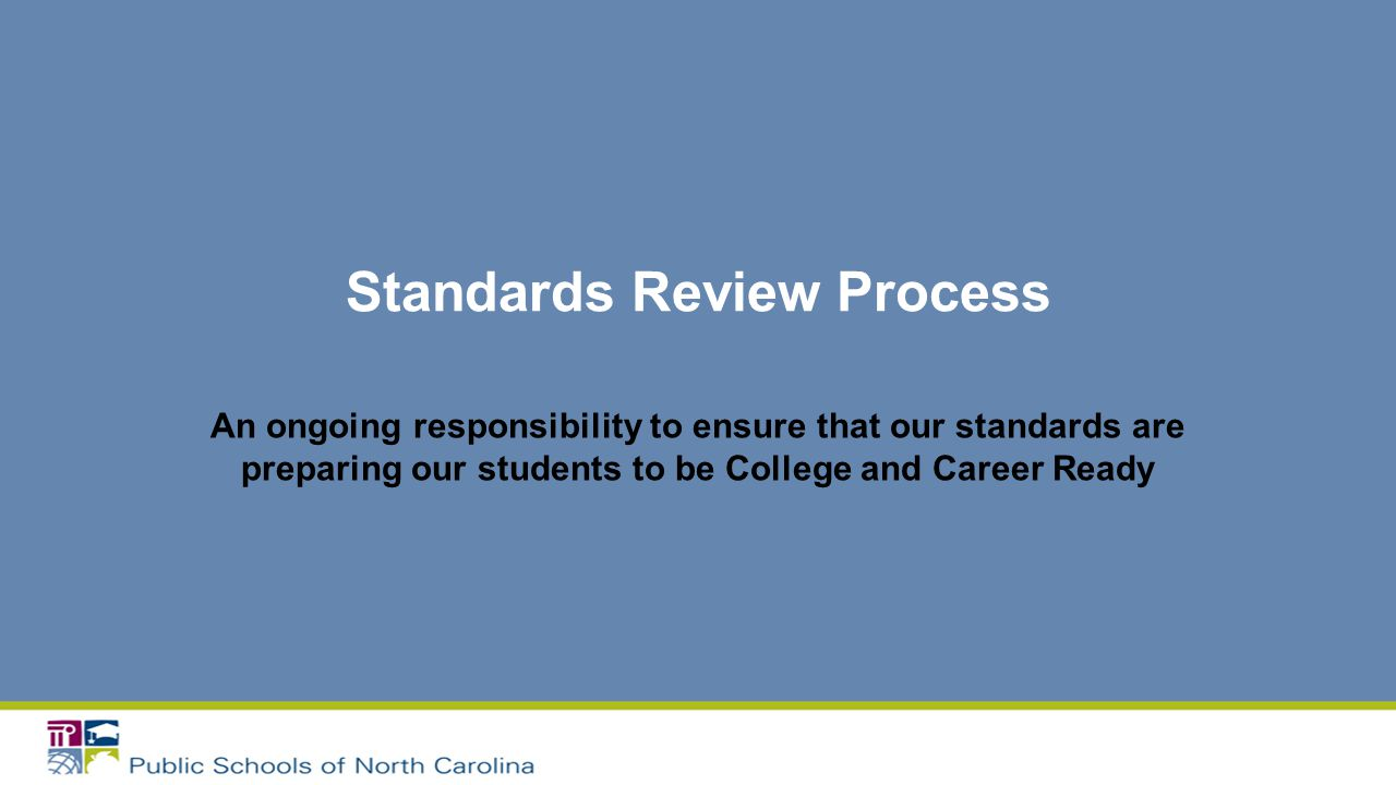Standards Review Process An ongoing responsibility to ensure that our standards are preparing our students to be College and Career Ready