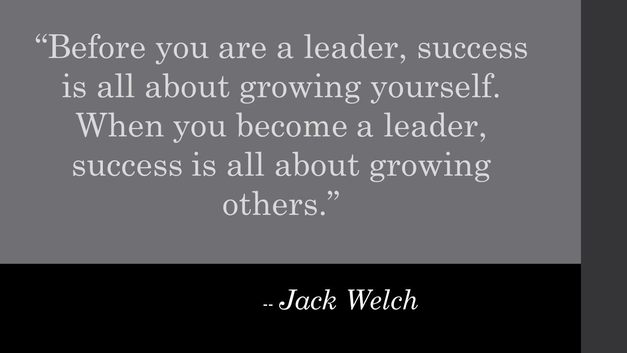 """-- Jack Welch """"Before you are a leader, success is all about growing yourself. When you become a leader, success is all about growing others."""""""