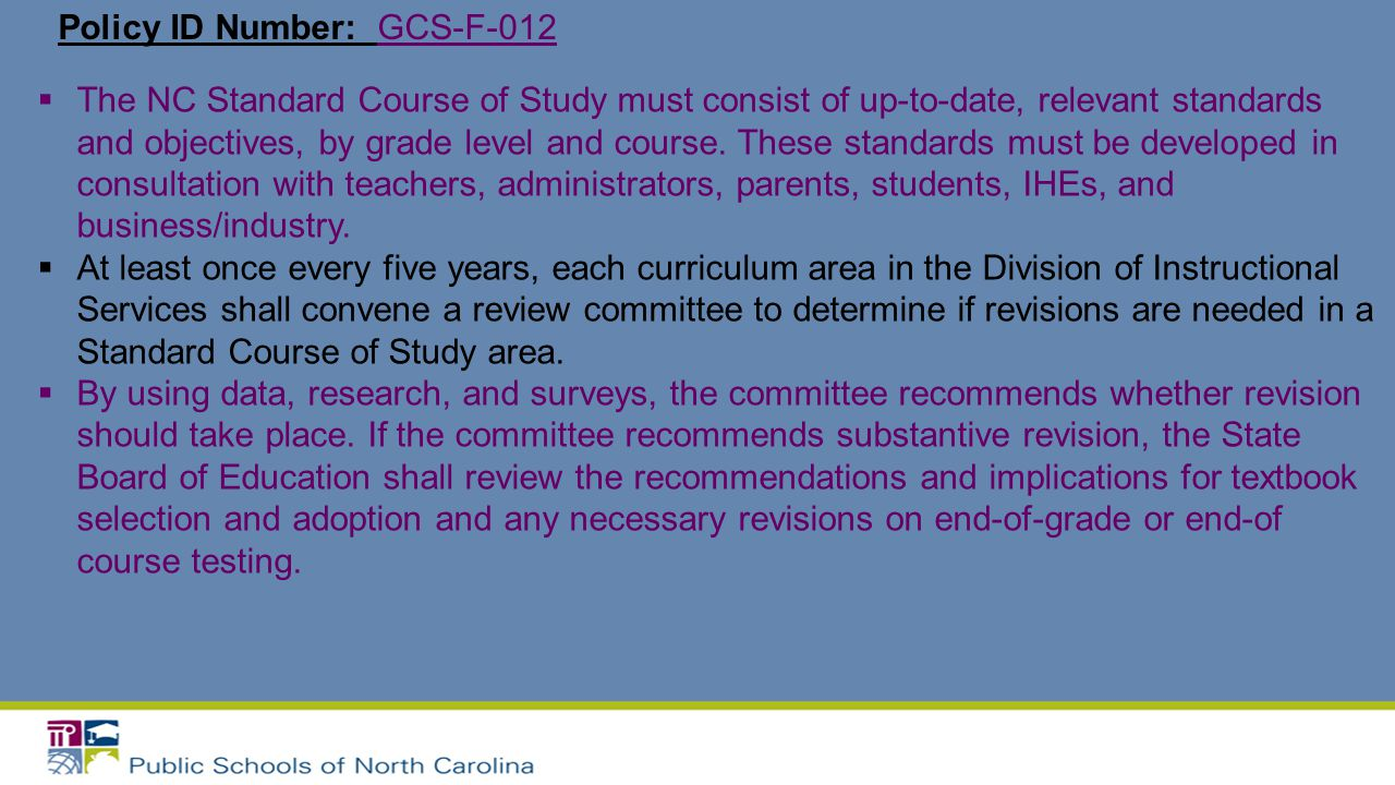 Policy ID Number: GCS-F-012  The NC Standard Course of Study must consist of up-to-date, relevant standards and objectives, by grade level and course.