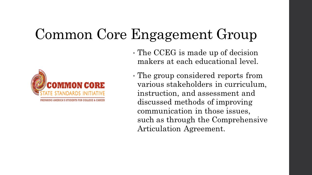 Common Core Engagement Group The CCEG is made up of decision makers at each educational level. The group considered reports from various stakeholders