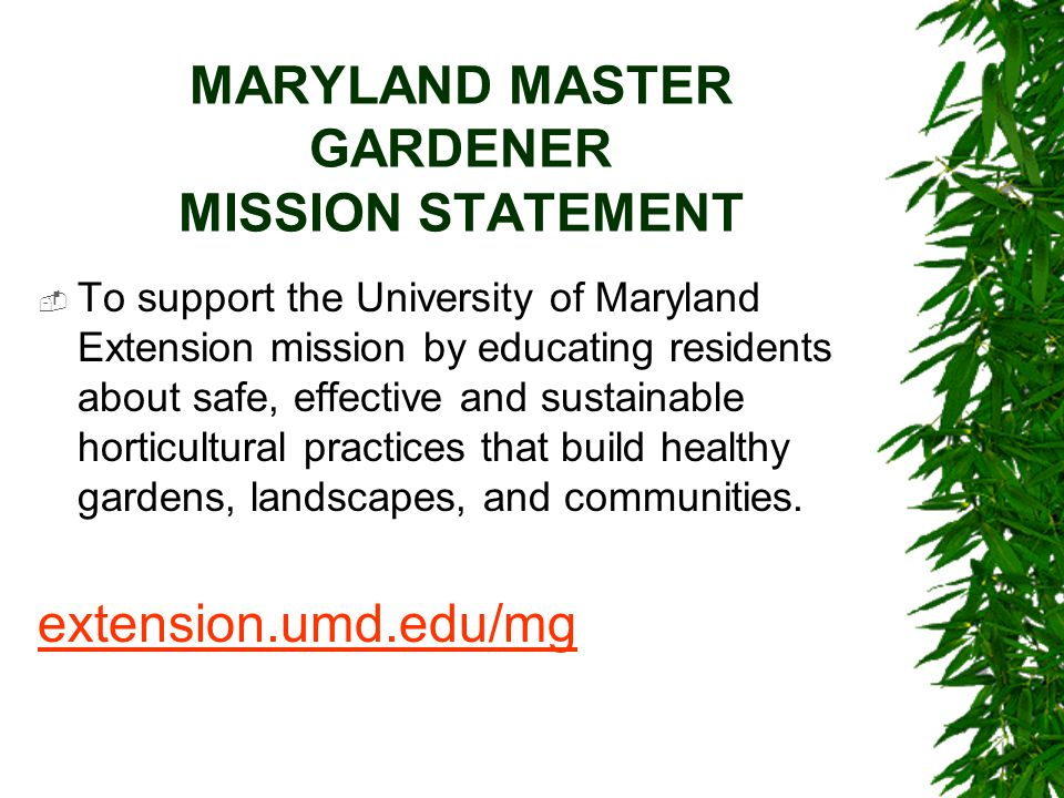 MARYLAND MASTER GARDENER MISSION STATEMENT  To support the University of Maryland Extension mission by educating residents about safe, effective and