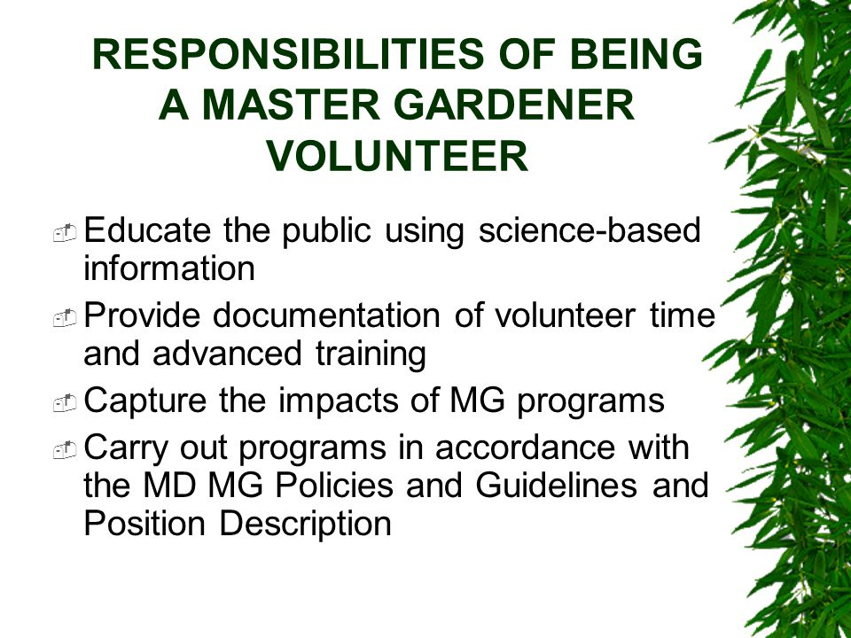 RESPONSIBILITIES OF BEING A MASTER GARDENER VOLUNTEER  Educate the public using science-based information  Provide documentation of volunteer time a