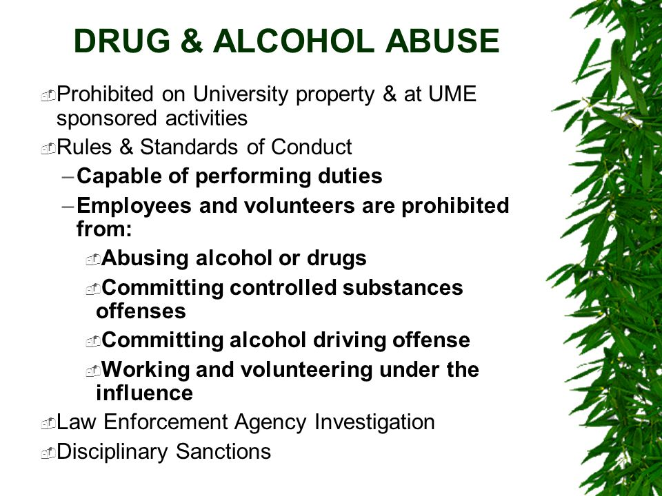 DRUG & ALCOHOL ABUSE  Prohibited on University property & at UME sponsored activities  Rules & Standards of Conduct –Capable of performing duties –E