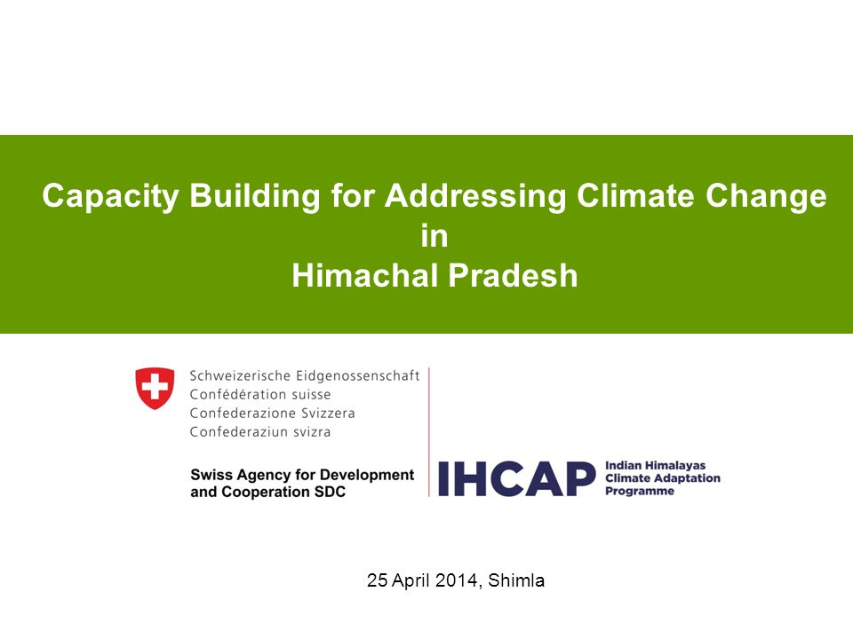 Capacity Building for Addressing Climate Change in Himachal Pradesh 25 April 2014, Shimla