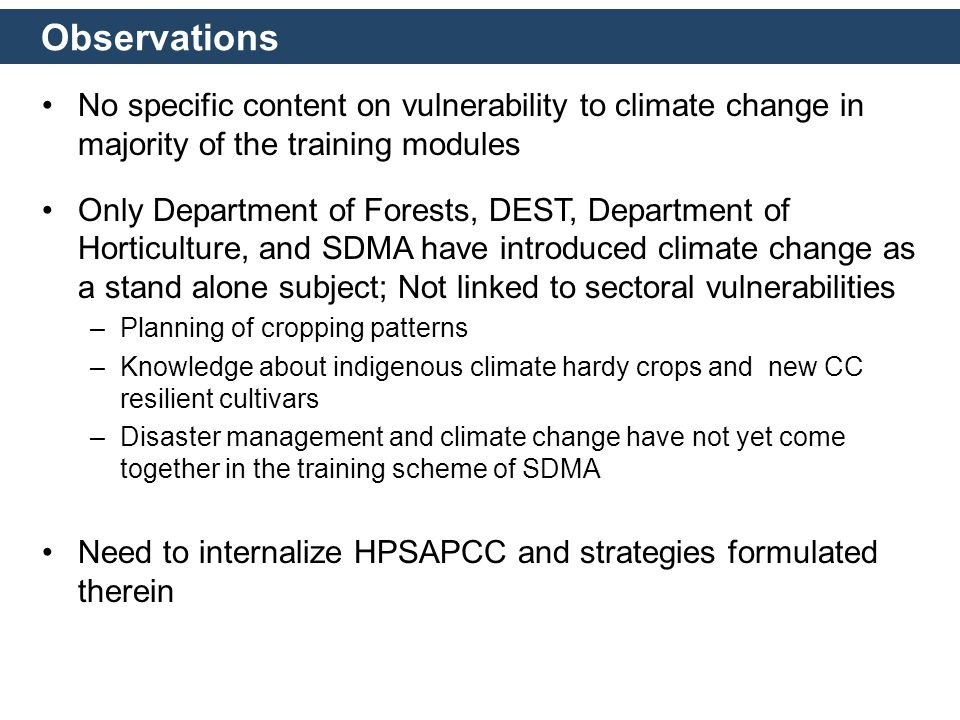 Observations No specific content on vulnerability to climate change in majority of the training modules Only Department of Forests, DEST, Department of Horticulture, and SDMA have introduced climate change as a stand alone subject; Not linked to sectoral vulnerabilities –Planning of cropping patterns –Knowledge about indigenous climate hardy crops and new CC resilient cultivars –Disaster management and climate change have not yet come together in the training scheme of SDMA Need to internalize HPSAPCC and strategies formulated therein
