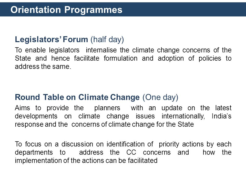 Orientation Programmes Legislators' Forum (half day) To enable legislators internalise the climate change concerns of the State and hence facilitate formulation and adoption of policies to address the same.