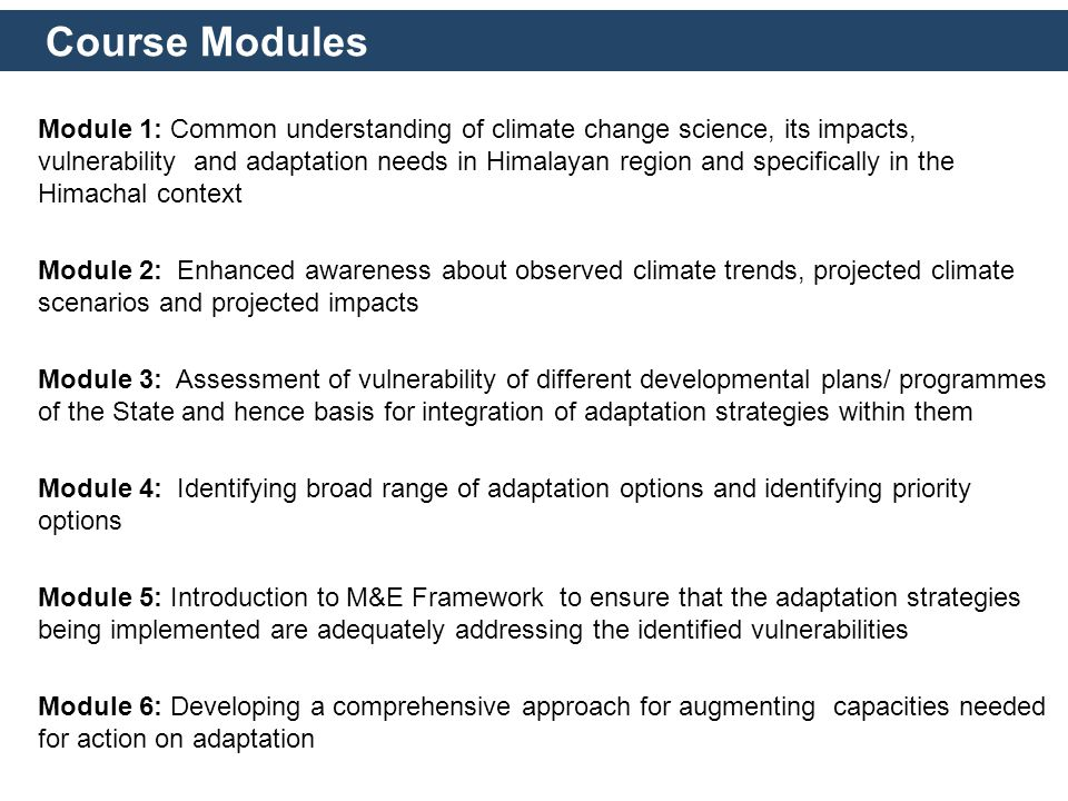 Course Modules Module 1: Common understanding of climate change science, its impacts, vulnerability and adaptation needs in Himalayan region and specifically in the Himachal context Module 2: Enhanced awareness about observed climate trends, projected climate scenarios and projected impacts Module 3: Assessment of vulnerability of different developmental plans/ programmes of the State and hence basis for integration of adaptation strategies within them Module 4: Identifying broad range of adaptation options and identifying priority options Module 5: Introduction to M&E Framework to ensure that the adaptation strategies being implemented are adequately addressing the identified vulnerabilities Module 6: Developing a comprehensive approach for augmenting capacities needed for action on adaptation