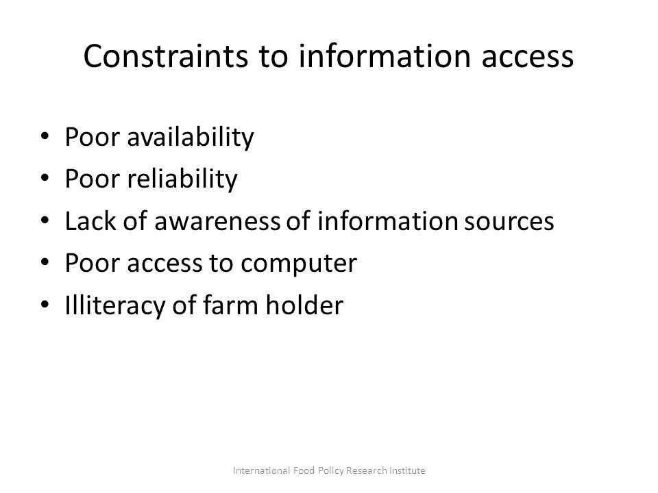 Constraints to information access Poor availability Poor reliability Lack of awareness of information sources Poor access to computer Illiteracy of farm holder International Food Policy Research Institute