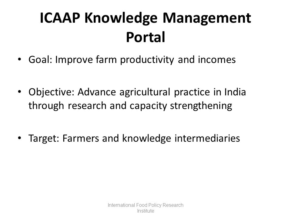 ICAAP Knowledge Management Portal Goal: Improve farm productivity and incomes Objective: Advance agricultural practice in India through research and capacity strengthening Target: Farmers and knowledge intermediaries International Food Policy Research Institute