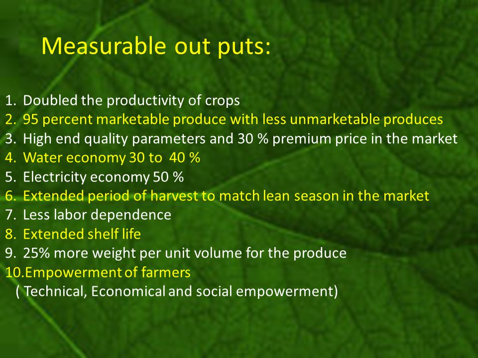 Measurable out puts: 1.Doubled the productivity of crops 2.95 percent marketable produce with less unmarketable produces 3.High end quality parameters and 30 % premium price in the market 4.Water economy 30 to 40 % 5.Electricity economy 50 % 6.Extended period of harvest to match lean season in the market 7.Less labor dependence 8.Extended shelf life 9.25% more weight per unit volume for the produce 10.Empowerment of farmers ( Technical, Economical and social empowerment)