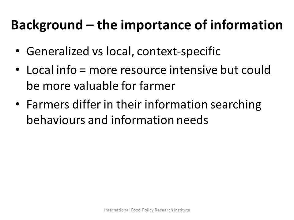 Background – the importance of information Generalized vs local, context-specific Local info = more resource intensive but could be more valuable for farmer Farmers differ in their information searching behaviours and information needs International Food Policy Research Institute
