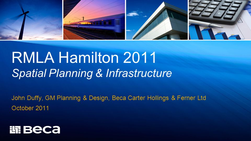 RMLA Hamilton 2011 Spatial Planning & Infrastructure John Duffy, GM Planning & Design, Beca Carter Hollings & Ferner Ltd October 2011
