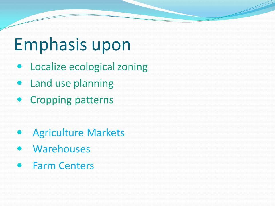 Emphasis upon Localize ecological zoning Land use planning Cropping patterns Agriculture Markets Warehouses Farm Centers