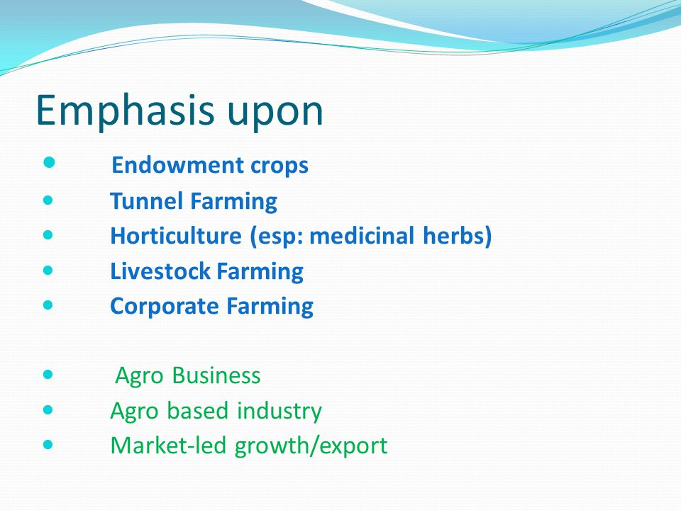 Emphasis upon Endowment crops Tunnel Farming Horticulture (esp: medicinal herbs) Livestock Farming Corporate Farming Agro Business Agro based industry