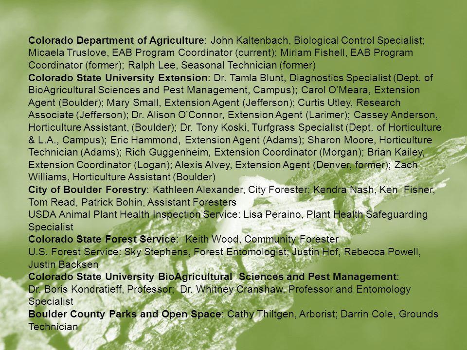 Colorado Department of Agriculture: John Kaltenbach, Biological Control Specialist; Micaela Truslove, EAB Program Coordinator (current); Miriam Fishell, EAB Program Coordinator (former); Ralph Lee, Seasonal Technician (former) Colorado State University Extension: Dr.
