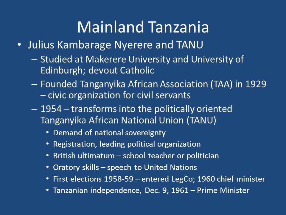 Mainland Tanzania Julius Kambarage Nyerere and TANU – Studied at Makerere University and University of Edinburgh; devout Catholic – Founded Tanganyika