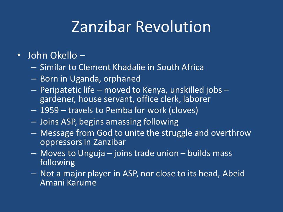 Zanzibar Revolution John Okello – – Similar to Clement Khadalie in South Africa – Born in Uganda, orphaned – Peripatetic life – moved to Kenya, unskil
